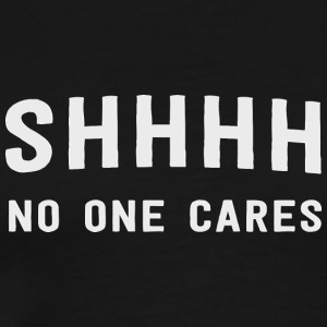 Shhhh No One Cares - Men's Premium T-Shirt