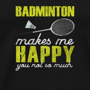 Badminton makes me Happy You not so much - Men's Premium T-Shirt
