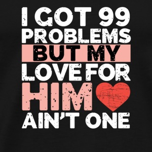 I got 99 problems but my love for him ain't one - Men's Premium T-Shirt