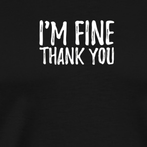 I m Fine Thank You Shirt Funny Sarcasm Sarcastic T - Men's Premium T-Shirt