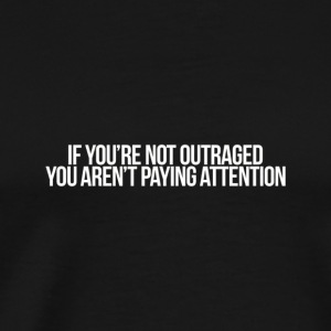 If You re Not Outraged You Aren t Paying Attentio - Men's Premium T-Shirt