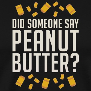Did Someone Say Peanut Butter - Men's Premium T-Shirt