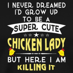 Grow Up Super Sexy Chicken Lady T Shirt - Men's Premium T-Shirt