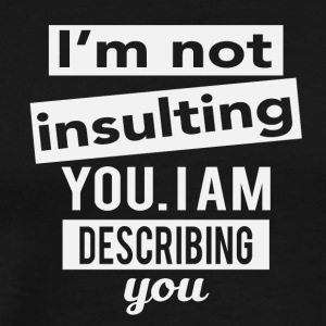 I'm not insulting you. I am describing you - Men's Premium T-Shirt