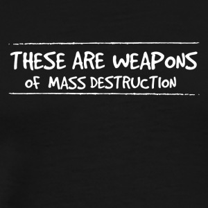 These are weapons of mass destruction - Men's Premium T-Shirt