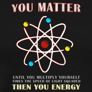 You Matter Then You Energy Funny Science - Men's Premium T-Shirt