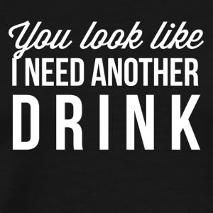 You look like I need another drink - Men's Premium T-Shirt