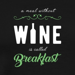 A MEAL WITHOUT WINE IS CALLED BREAKFAST - Men's Premium T-Shirt