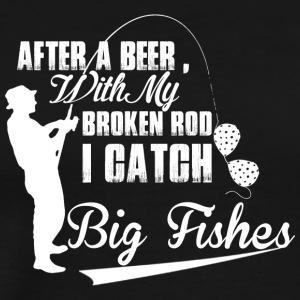 After A Beer With My Broken Rod I Catch Big Fishes - Men's Premium T-Shirt