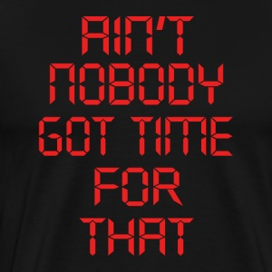 Ain t nobody got time for that - Men's Premium T-Shirt