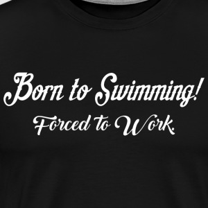 Born To Swimming Forced To Work - Men's Premium T-Shirt