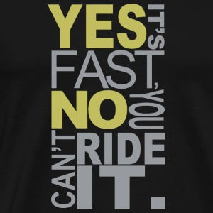 Yes It s Fast No You Can't Ride It - Men's Premium T-Shirt