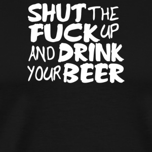 Shut Up And Drink Your Beer - Men's Premium T-Shirt