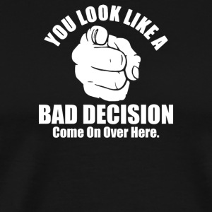 You Look Like A Bad Decision Come On Over Here - Men's Premium T-Shirt
