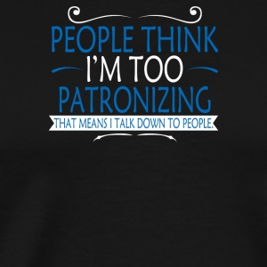People Think Im Too Patronizing - Men's Premium T-Shirt