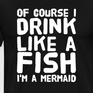 of course i drink like a fish i'm a mermaid - Men's Premium T-Shirt
