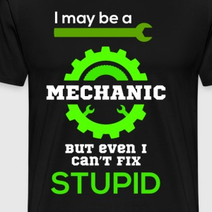 I may be a mechanic but even I can fix STUPID - Men's Premium T-Shirt