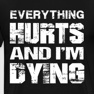 Everything Hurts And Im Dying T Shirt - Men's Premium T-Shirt