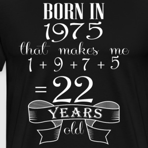 Born in 1975 what make me 22 years old - Men's Premium T-Shirt