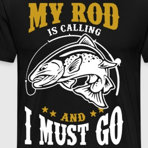 My Rod Is Calling And I Must Go - Men's Premium T-Shirt