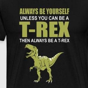Always Be Yourself Unless You Can Be A T-Rex - Men's Premium T-Shirt