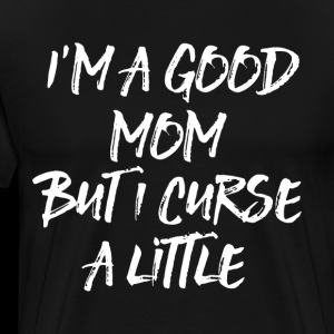 I am a good mom but I curse a little mom t shirts