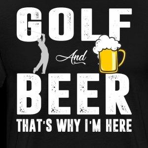 Golf And Beer That's Why I'm Here T shirt