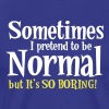 Sometimes I pretend to be NORMAL But it's so BORING! - Men's Premium T-Shirt