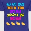 So No One Told You Life Was Gonna Be This Way?  - Men's Premium T-Shirt