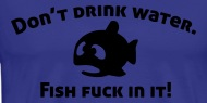 Don t drink water fish fuck in it