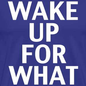 Wake Up For What - Men's Premium T-Shirt