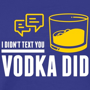 The Vodka Has Sent You A Message! - Men's Premium T-Shirt