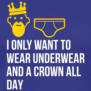 I Only Want To Wear Underwear And A Crown - Men's Premium T-Shirt