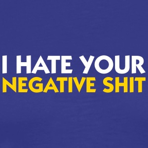 I Hate Your Negative Shit! - Men's Premium T-Shirt