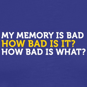 My Memory Is Bad. How Bad? What? - Men's Premium T-Shirt
