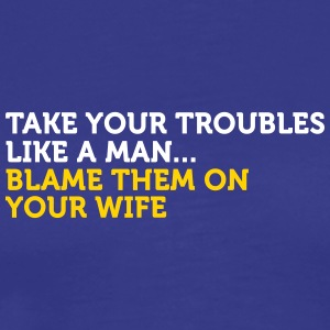 Take It Like A Man. Blame Your Wife! - Men's Premium T-Shirt