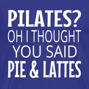 Pilates? Oh I Thought You Said Pie And Lattes. - Men's Premium T-Shirt