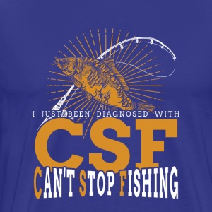 I Just Been Diagnosed With CSF Can't Stop Fishing - Men's Premium T-Shirt
