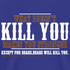 WHAT DOESNT KILL YOU MAKES YOU STRONGER EXCEPT FOR - Men's Premium T-Shirt