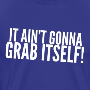 Ain't Gonna Grab Itself - Men's Premium T-Shirt