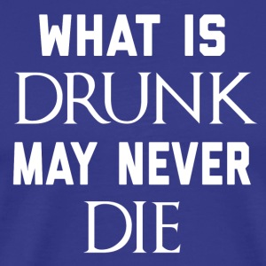 What Is Drunk May Never Die - Men's Premium T-Shirt