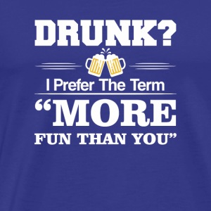 Drinking I Prefer Term More Fun Than You - Men's Premium T-Shirt