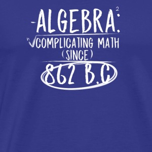 Algebra: Complicating Math Since 862 B.C Teachers - Men's Premium T-Shirt