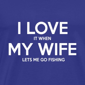 I Love It when My WIfe LEt's me Going Fishing - Men's Premium T-Shirt