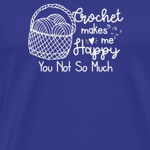 Crochet Makes Me Happy You Not So Much - Men's Premium T-Shirt