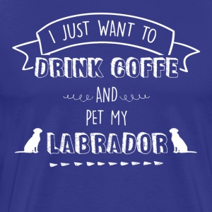 I just want to drink coffe and pet my labrador - Men's Premium T-Shirt