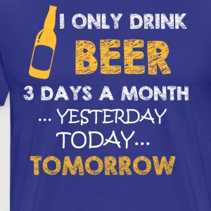 I only drink beer 3 days a month funny t shirt - Men's Premium T-Shirt