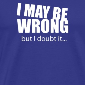 I MAY BE WRONG BUT I DOUBT IT - Men's Premium T-Shirt