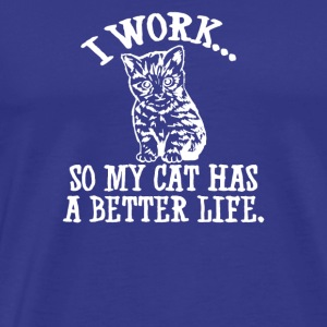 I Work Cat Has Better Life - Men's Premium T-Shirt