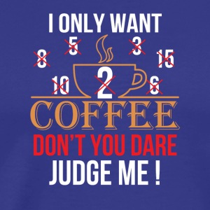 Want 2 3 5 8 6 Coffees Dont You Dare Me - Men's Premium T-Shirt